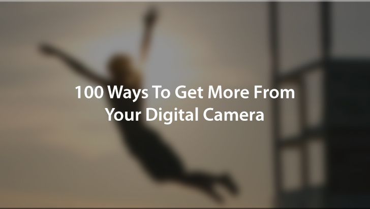 100 Ways To Get More From Your Digital Camera