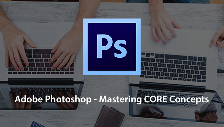 Adobe Photoshop - Mastering CORE Concepts