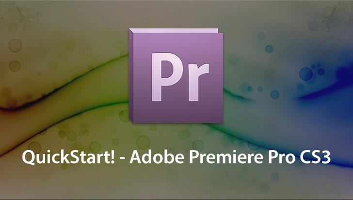 QuickStart! - Adobe Premiere Pro CS3
