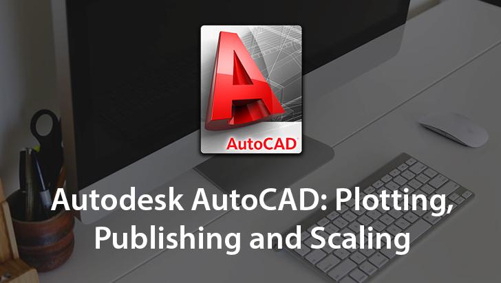 Autodesk AutoCAD: Plotting, Publishing and Scaling