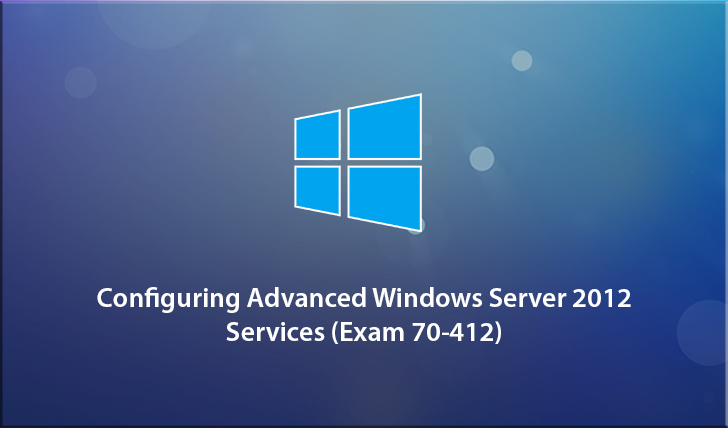 Configuring Advanced Windows Server 2012 Services (Exam 70-412)
