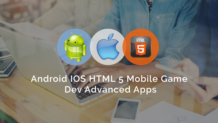 Android IOS HTML 5 Mobile Game Dev Advanced Apps