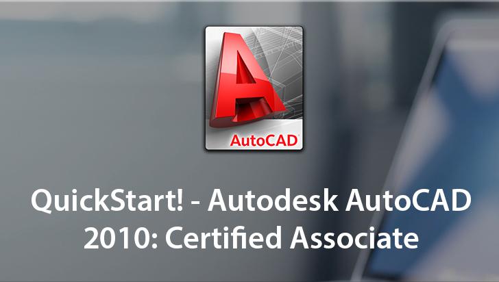 QuickStart! - Autodesk AutoCAD 2010: Certified Associate