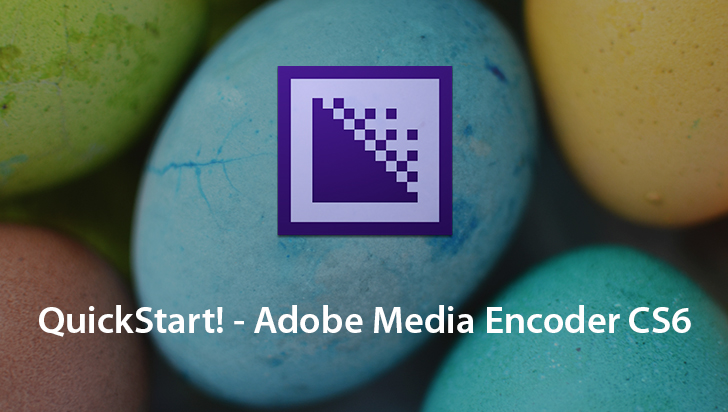 QuickStart! - Adobe Media Encoder CS6
