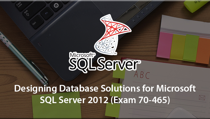 Designing Database Solutions for Microsoft SQL Server 2012 (Exam 70-465)